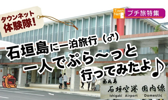 石垣島に行ってきました!「石垣島一泊旅行」…タウンネット探検隊!