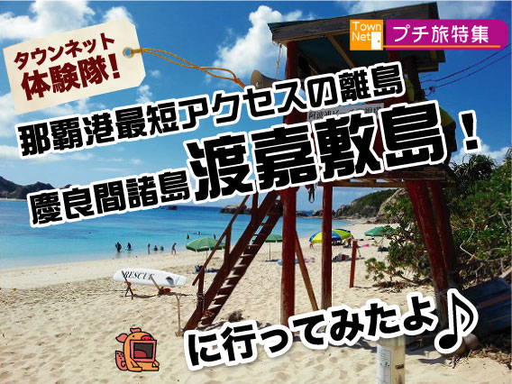 那覇港から最短アクセスの離島 慶良間諸島 渡嘉敷島に行ってきました!…タウンネット探検隊!